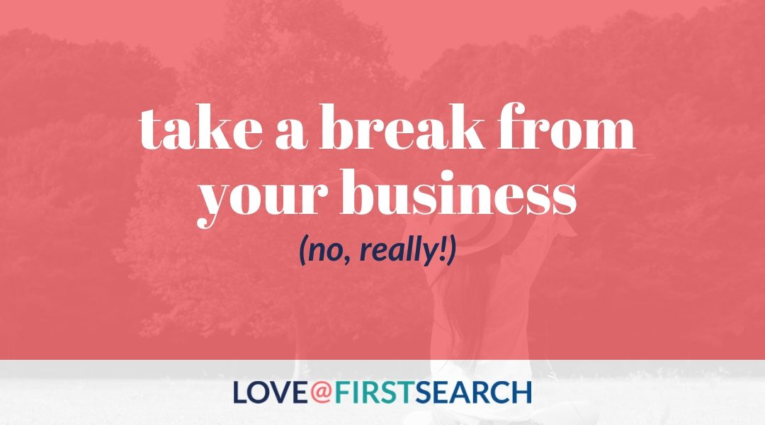 Take a Break From Your Business (No, Really!)