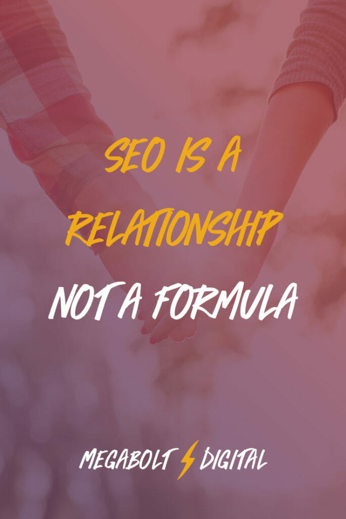Instead of thinking of SEO as checklists & formulas, I propose an alternative: think that SEO is a relationship with Google, other websites, and your prospective clients.