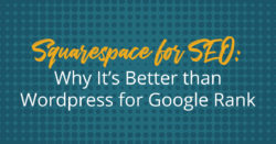 Squarespace for SEO: Why it's Better Than WordPress for Google Rank