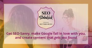 Get SEO-Savvy, make Google fall in love with you, and create content that gets you found